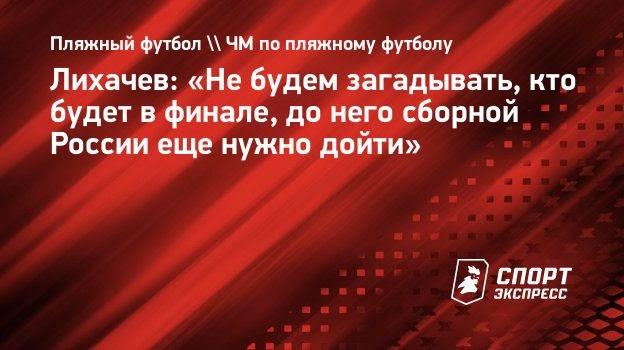 Лихачев: «Не будем загадывать, кто будет в финале, до него сборной России еще нужно дойти»