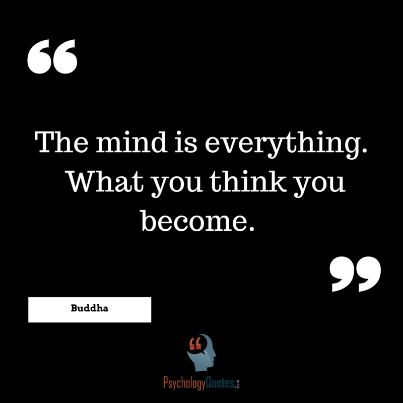 The Mind Is Everything What You Think You Become Psychology Quotes