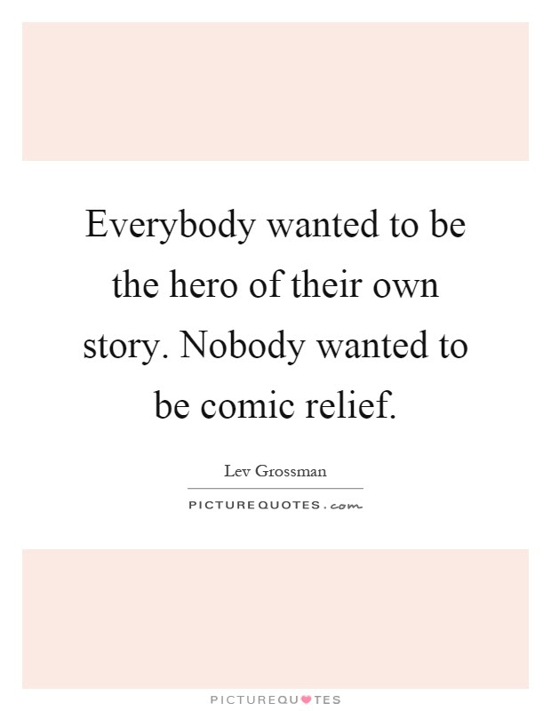 Everybody Wanted To Be The Hero Of Their Own Story Nobody
