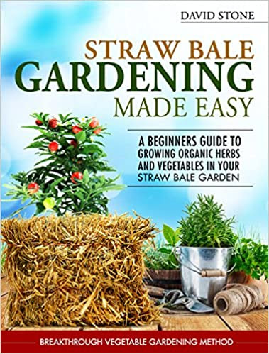 Straw Bale Gardening Made Easy: Beginners Guide To Growing Organic Herbs and Vegetables in Your Straw Bale Garden