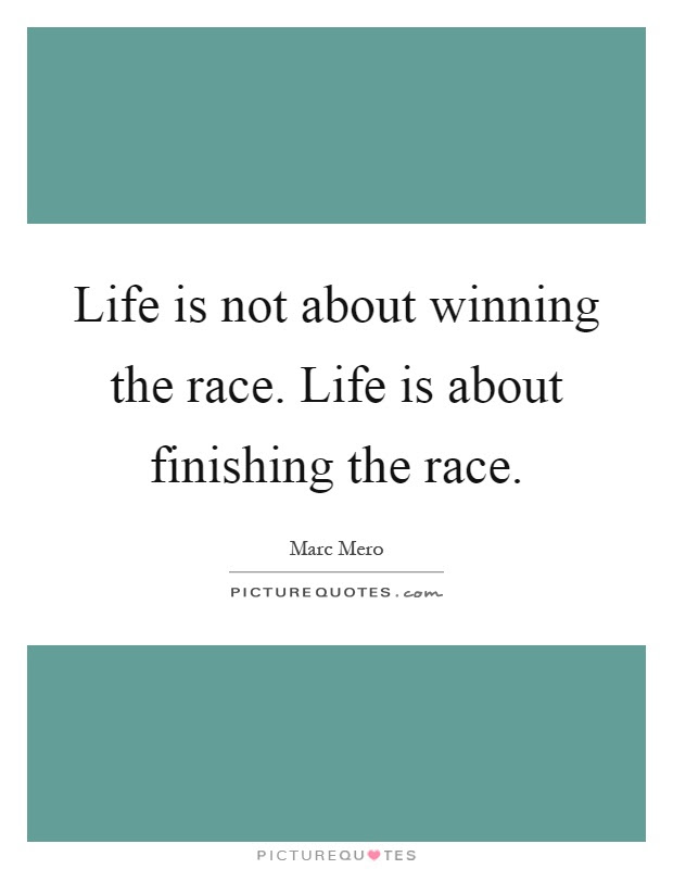 Life Is Not About Winning The Race Life Is About Finishing The
