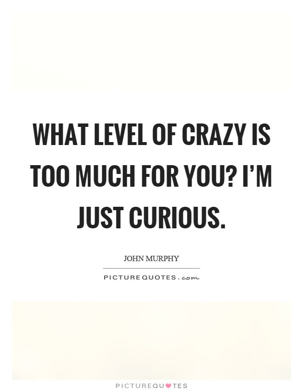 What Level Of Crazy Is Too Much For You Im Just Curious Picture