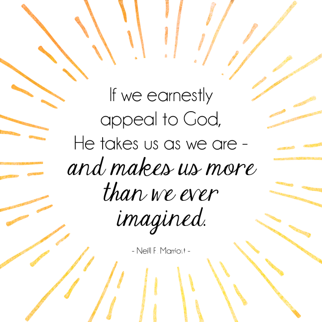 'If we earnestly appeal to God, He takes us as we are—and makes us more than we ever imagined.' - Sister Neill F. Marriott