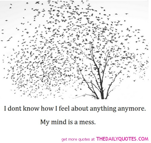 I Dont Know How I Feel About Anything Anymore My Mind Is A Mess