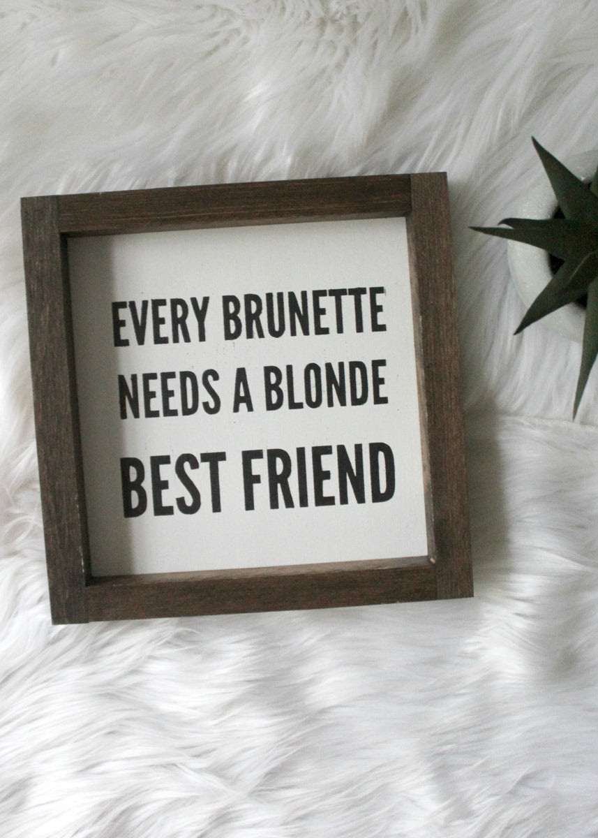 Every Brunette Needs A Blonde Best Friend Mini Sign Ashton And West