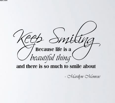 Keep Smiling Because Life Is A Beautiful Thing And There Is Much To