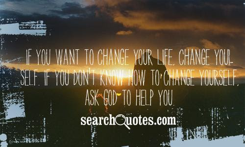 If You Want To Change Your Life Change Your Self If You Dont Know
