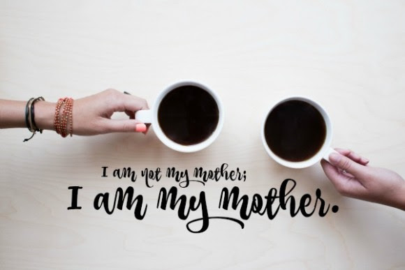 I am not my mother; I am my mother