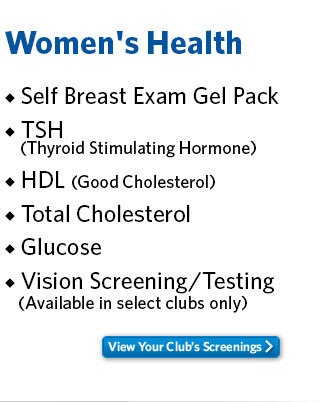 Women's Health - Self Breast Exam Gel Pack - TSH (Thyroid Stimulation Hormone) - HDL (Good Cholesterol) - Total Cholesterol - Glucose - Vision Screening/Testing (Available in select clubs only). View Your Club's Screenings