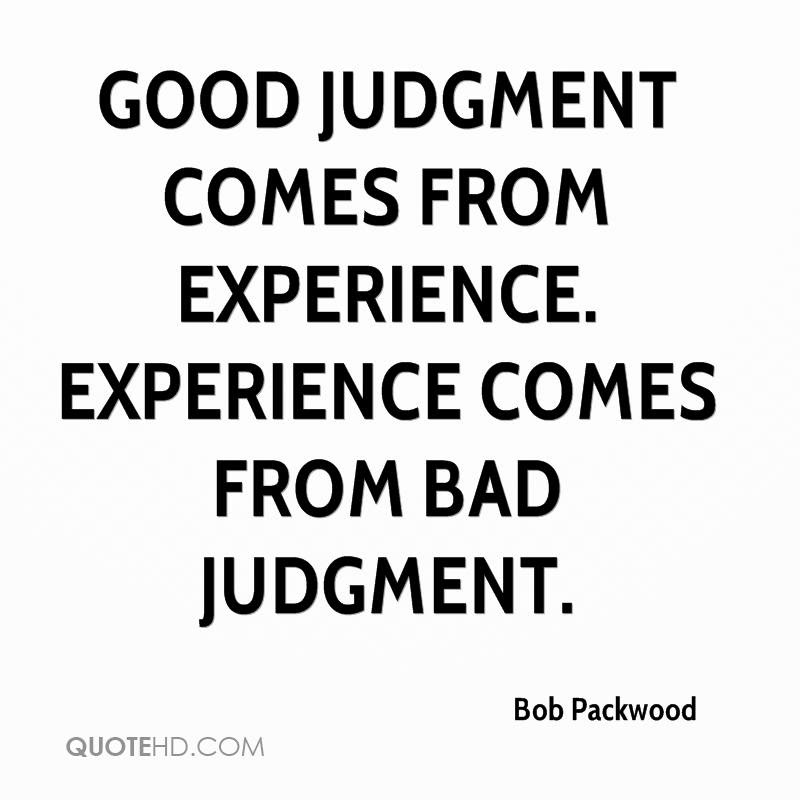 Good Judgment Comes From Experience Experience Comes From Bad
