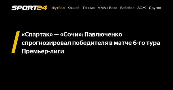 «Спартак»— «Сочи»: Павлюченко спрогнозировал победителя в матче 6-го тура Премьер-лиги - 25 августа 2021