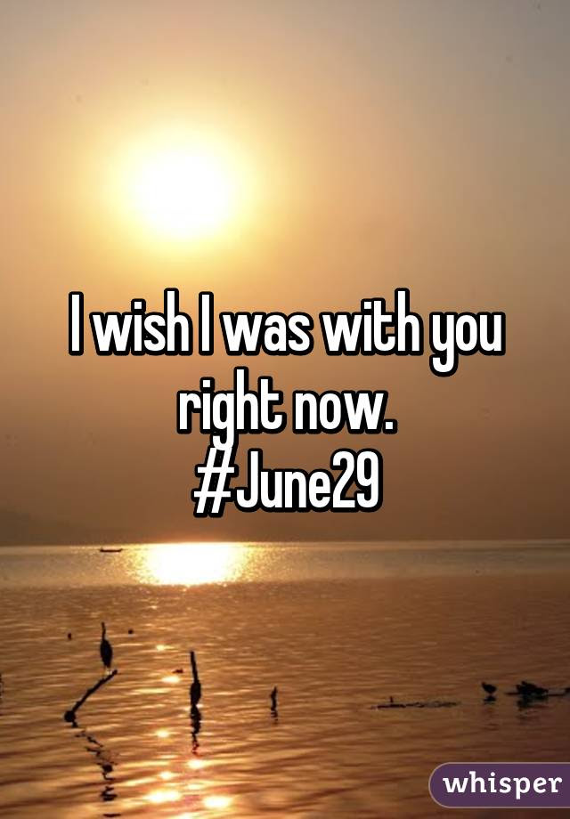 I Wish I Was With You Right Now June29