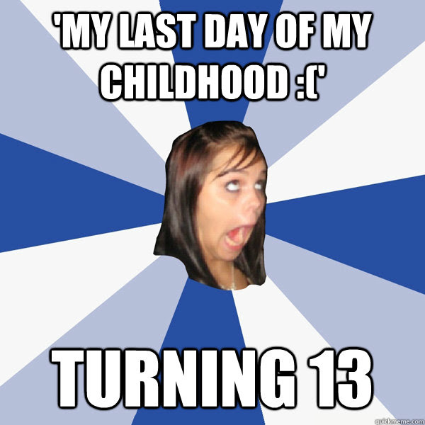 My Last Day Of My Childhood Turning 13 Annoying Facebook Girl