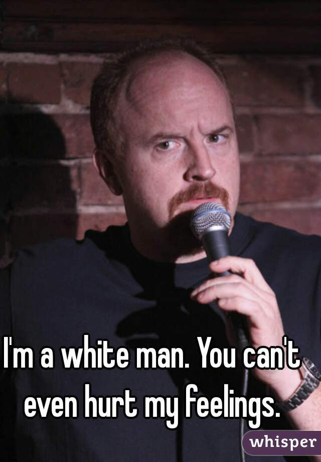 Im A White Man You Cant Even Hurt My Feelings