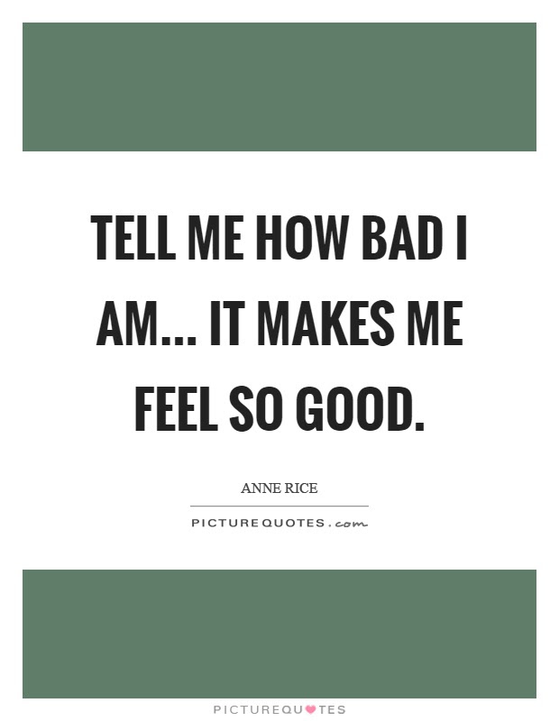 Tell Me How Bad I Am It Makes Me Feel So Good Picture Quotes
