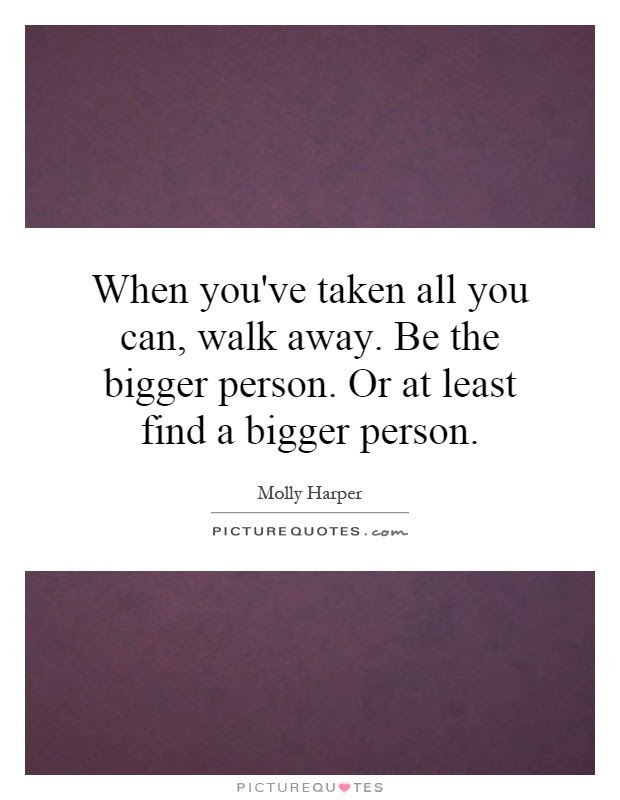 When Youve Taken All You Can Walk Away Be The Bigger Person