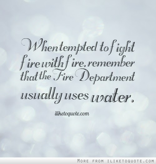 When Tempted To Fight Fire With Fire Remember That The Fire
