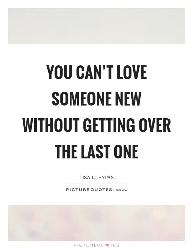 You Cant Love Someone New Without Getting Over The Last One