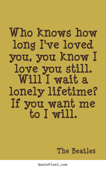 Quotes About Love Who Knows How Long Ive Loved You You Know I