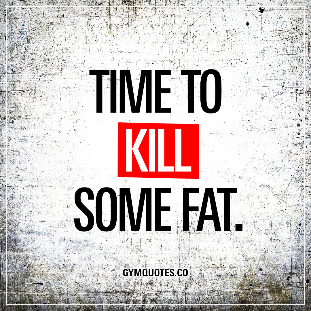 Time To Kill Some Fat Great Motivational Gym And Workout Quotes