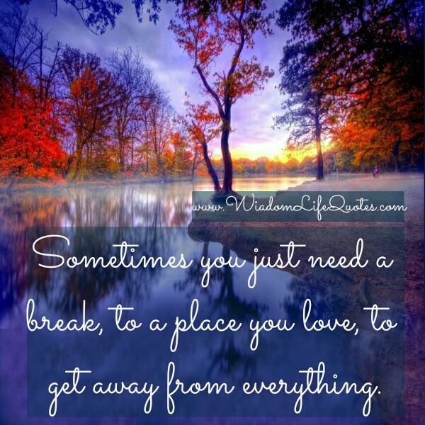 Sometimes You Just Need A Break Wisdom Life Quotes