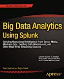 Big Data Analytics Using Splunk: Deriving Operational Intelligence from Social Media, Machine Data, Existing Data Warehouses, and Other Real-Time Streaming Sources (Expert's Voice in Big Data)