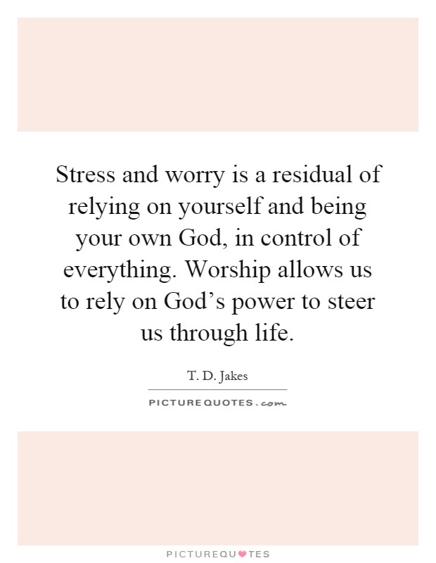 Stress And Worry Is A Residual Of Relying On Yourself And Being