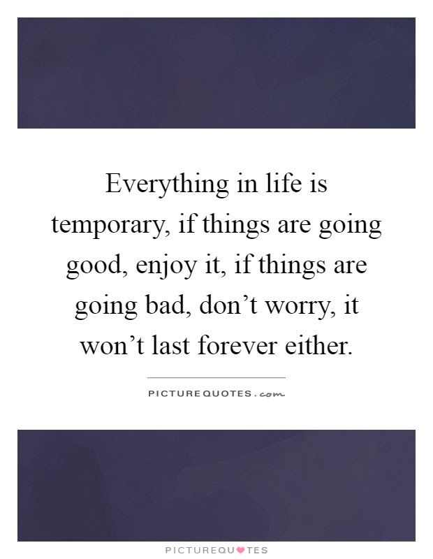 Everything In Life Is Temporary If Things Are Going Good Enjoy