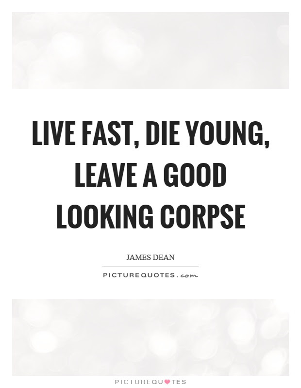 Live Fast Die Young Leave A Good Looking Corpse Picture Quotes