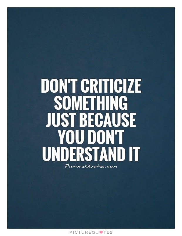 Dont Criticize Something Just Because You Dont Understand It