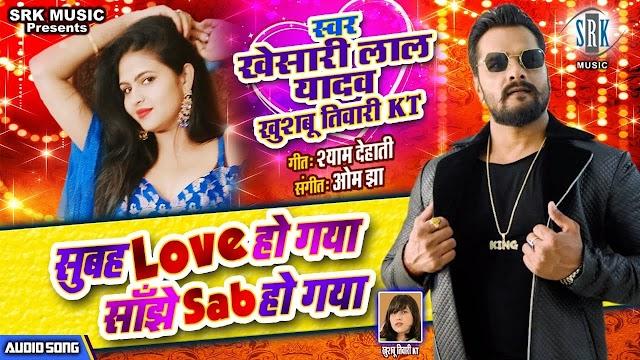 Subah Love Ho Gaya Sanjhe Sab Ho Gaya - Khesari Lal Yadav, Khushboo Tiwari KT Lyrics