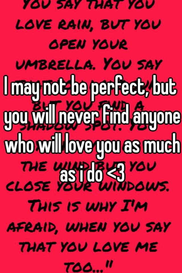 I May Not Be Perfect But You Will Never Find Anyone Who Will Love You