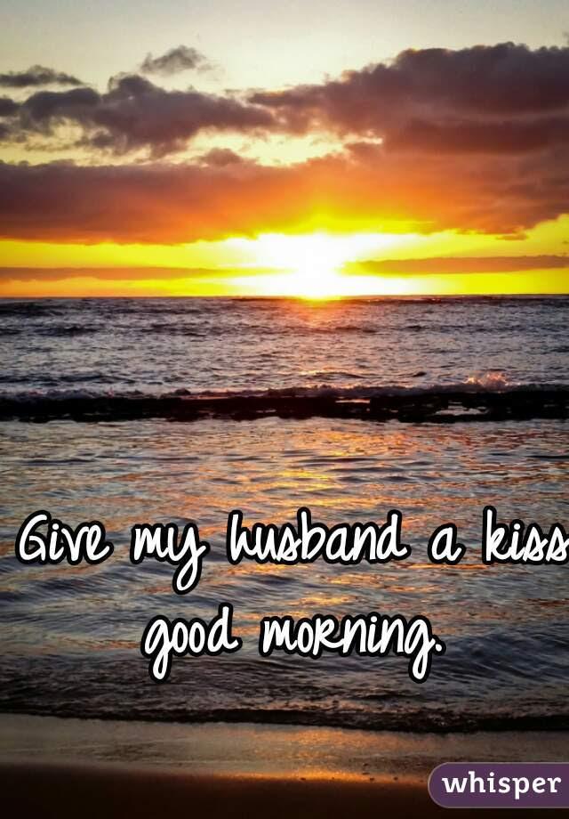 Give My Husband A Kiss Good Morning