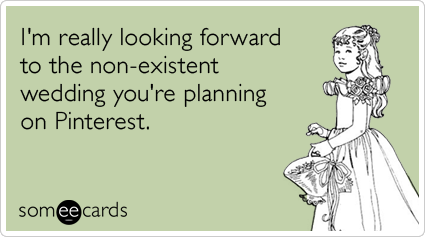 someecards.com - I'm really looking forward to the non-existent wedding you're planning on Pinterest