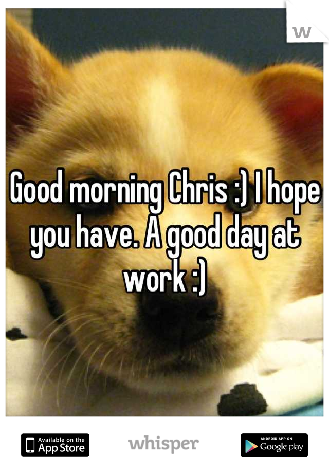 Good Morning Chris I Hope You Have A Good Day At Work