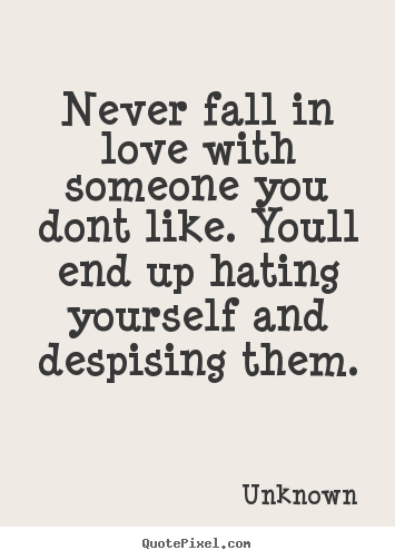 Never Fall In Love With Someone You Dont Like Youll End Up Hating