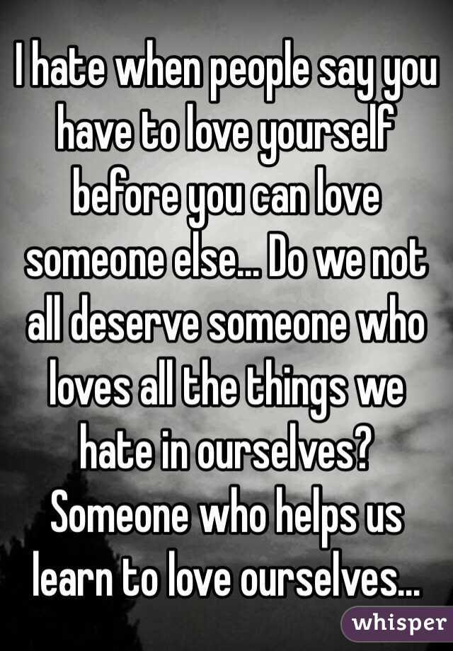 I Hate When People Say You Have To Love Yourself Before You Can Love