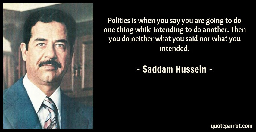 Politics Is When You Say You Are Going To Do One Thing By Saddam