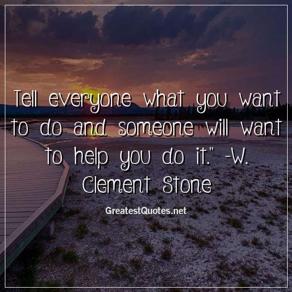 Tell Everyone What You Want To Do And Someone Will Want To Help You