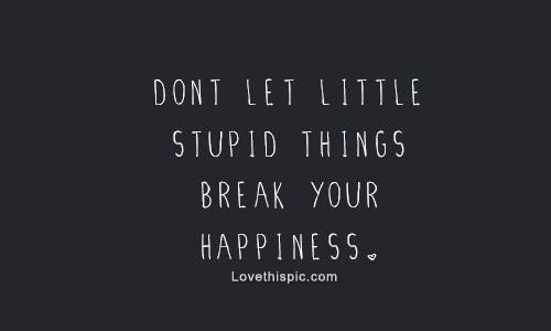 Dont Let Stupid Things Break Your Happiness Pictures Photos And