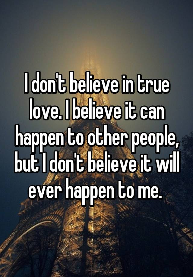 I Dont Believe In True Love I Believe It Can Happen To Other
