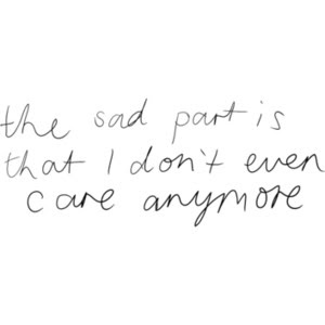 The Sad Part Is That I Dont Even Care Anymore Sad Quote
