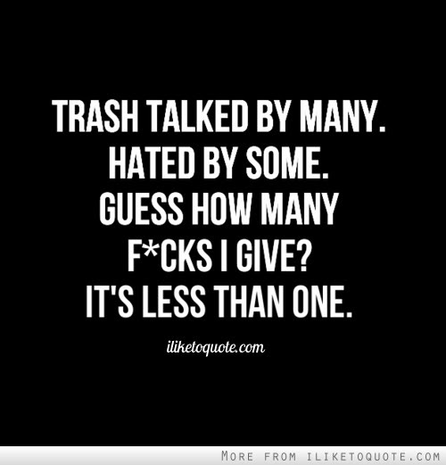 Trash Talked By Many Hated By Some Guess How Many Fucks I Give