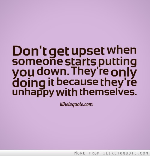 Dont Get Upset When Someone Starts Putting You Down Theyre Only