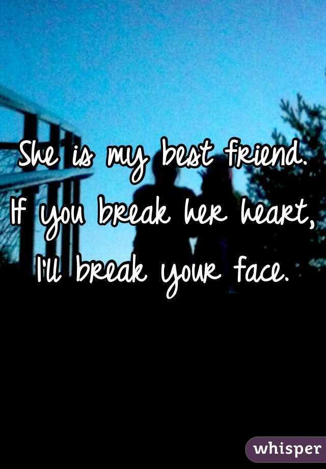 She Is My Best Friend If You Break Her Heart Ill Break Your Face