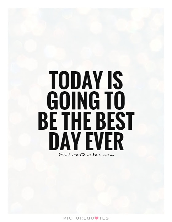 Today Is Going To Be The Best Day Ever Picture Quotes
