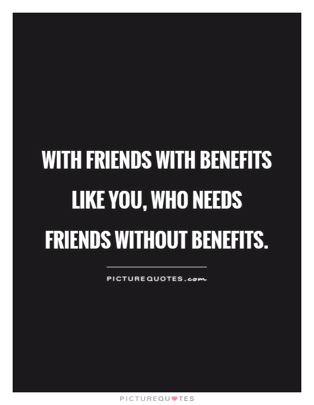 With Friends With Benefits Like You Who Needs Friends Without