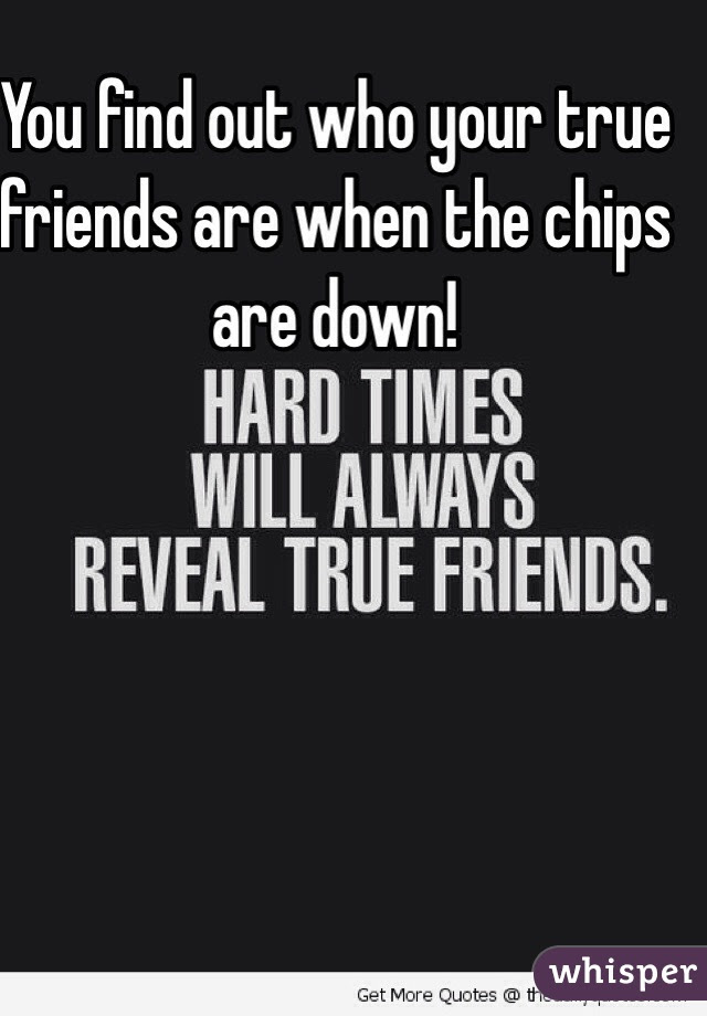 You Find Out Who Your True Friends Are When The Chips Are Down