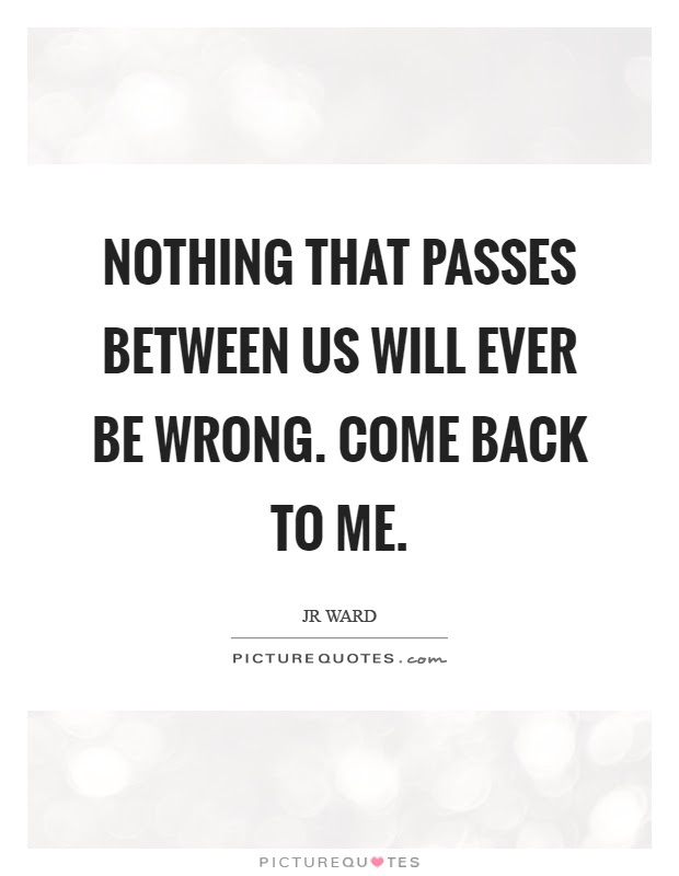 Nothing That Passes Between Us Will Ever Be Wrong Come Back To