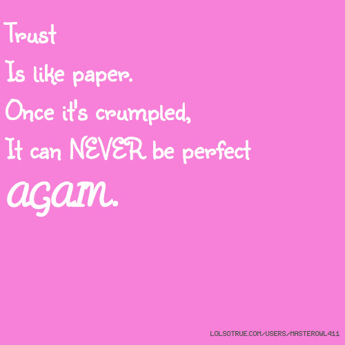 Trust Is Like Paper Once Its Crumpled It Can Never Be Perfect Again